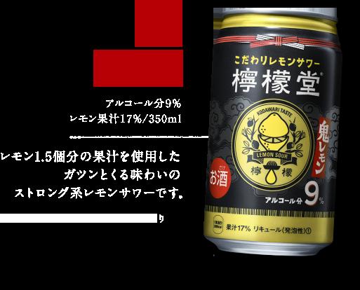 鬼レモン アルコール分9% レモン果汁17%/350ml レモン1.5個分の果汁を使用したガツンとくる味わいのストロング系レモンサワーです。