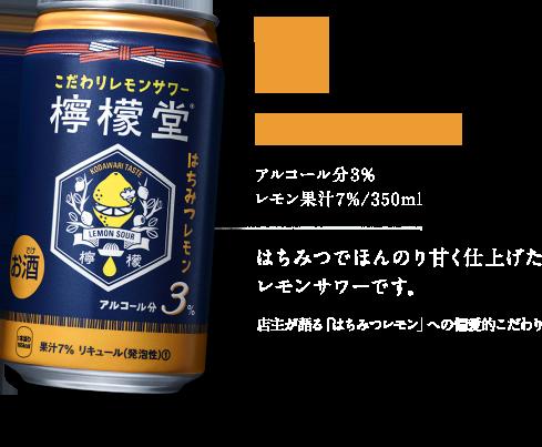 はちみつレモン アルコール分3% レモン果汁7%/350ml はちみつでほんのり甘く仕上げたレモンサワーです。